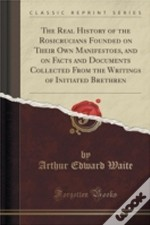 The Real History Of The Rosicrucians Founded On Their Own Manifestoes, And On Facts And Documents Collected From The Writings Of Initiated Brethren (C