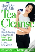 The 7-Day Flat-Belly Tea Cleanse : The Revolutionary New Plan To Melt Up To 10 Pounds Of Fat In Just One Week!