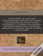 A Discourse Of Taxes And Contributions Shewing The Nature And Measures Of Crown-Lands, Assessments, Customs, Poll-Moneys, Lotteries, Benevolence, Pena