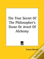 The True Secret Of The Philosopher'S Stone Or Jewel Of Alchemy