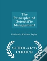 The Principles Of Scientific Management - Scholar'S Choice Edition