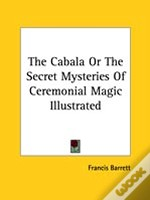 The Cabala Or The Secret Mysteries Of Ceremonial Magic Illustrated
