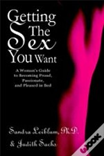 Getting The Sex You Want:A Woman'S Guide To Becoming Proud, Passionate, And Pleased In Bed