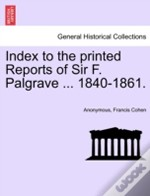 Index To The Printed Reports Of Sir F. Palgrave ... 1840-1861.