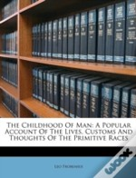 The Childhood Of Man: A Popular Account Of The Lives, Customs And Thoughts Of The Primitive Races