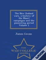 The New Zealand Wars, A History Of The Maori Campaigns And The Pioneering Period Volume 1 - War College Series
