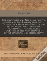 The Anatomist, Or, The Sham Doctor Written By Mr. Ravenscroft; With The Loves Of Mars And Venus, A Play Set To Music, Written By Mr. Motteux; As They
