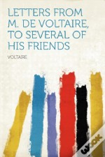 Letters From M. De Voltaire, To Several Of His Friends