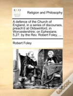 A Defence Of The Church Of England, In A Series Of Discourses, Preach'D At Oldswinford, In Worcestershire; On Ephesians 5,27: By The Rev. Robert Foley