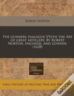 The Gunners Dialogue Vvith The Art Of Great Artillery. By Robert Norton, Enginier. And Gunner. (1628)