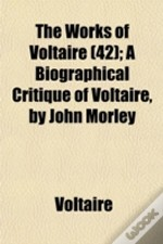 The Works Of Voltaire (42); A Biographic