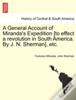 A General Account Of Miranda'S Expedition (To Effect A Revolution In South America. By J. N. Sherman), Etc.