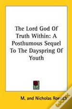 The Lord God Of Truth Within: A Posthumous Sequel To The Dayspring Of Youth