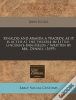 Rinaldo And Armida A Tragedy, As It Is Acted At The Theatre In Little-Lincoln'S-Inn-Fields / Written By Mr. Dennis. (1699)