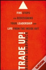 Trade Up! Five Steps For Redesigning Your Leadership And Life From The Inside Out