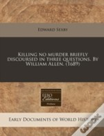 Killing No Murder Briefly Discoursed In Three Questions. By William Allen. (1689)