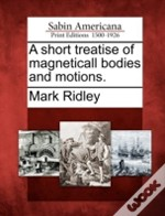 A Short Treatise Of Magneticall Bodies And Motions.