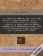 A Treatise Of Taxes & Contributions Shewing The Nature And Measures Of Crown-Lands, Assesments, Customs, Poll-Moneys, Lotteries, Benevolence, Penaltie