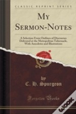 My Sermon-Notes: A Selection From Outlines Of Discourses Delivered At The Metropolitan Tabernacle, With Anecdotes And Illustrations (Classic Reprint)