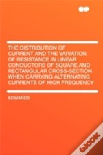 The Distribution Of Current And The Variation Of Resistance In Linear Conductors Of Square And Rectangular Cross-Section When Carrying Alternating Currents Of High Frequency