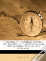 The Eucharist: Its History, Doctrine, And Practice: With Meditations And Prayers Suitable To That Holy Sacrament