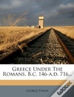 Greece Under The Romans, B.C. 146-A.D. 716...