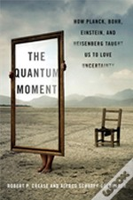 The Quantum Moment - How Planck, Bohr, Einstein, And Heisenberg Taught Us To Love Uncertainty