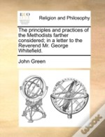 The Principles And Practices Of The Methodists Farther Considered; In A Letter To The Reverend Mr. George Whitefield.