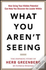 What You Aren'T Seeing: How Using Your Hidden Differences Can Help You Discover The Leader Within