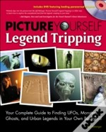 Picture Yourself Legend Tripping: Your Complete Guide To Finding Ufo'S, Monsters, Ghosts, And Urban Legends In Your Own Backyard
