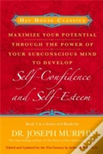 Maximise Your Potential Through The Power Of Your Subconscious Mind To Develop Self-Confidence And Self-Esteem