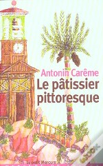 Antonin Careme Le Patissier Pittoresque